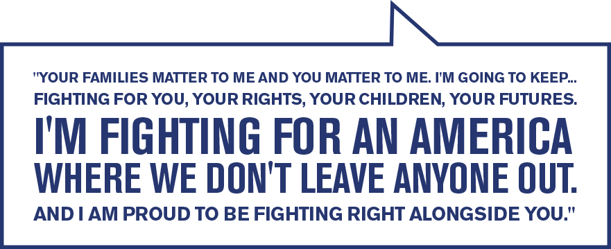 Your families matter to me and you matter to me. I'm going to keep... fighting for you, your rights, your children, your futures. I'm fighting for an America where we don't leave anyone out. And I am proud to be fighting right alongside you.