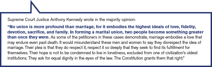 Supreme Court Justice Anthony Kennedy wrote in the majority opinion. No union is more profound than marriage, for it embodies the highest ideals of love, fidelity, devotion, sacrifice, and family. In forming a marital union, two people become something greater than once they were.