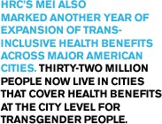 HRC's MEI also marked another year of expansion of trans- inclusive health benefits across major American cities. Thirty-two million people now live in cities that cover health benefits at the city level for transgender people.