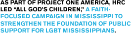 "As part of Project One America, HRC led ""All God's Children,"" a faith-focused campaign in Mississippi to strengthen the foundation of public support for LGBT Mississippians."