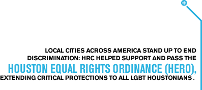 Local cities across America stand up to end discrimination: HRC helped support and pass the Houston Equal Rights Ordinance (HERO), extending critical protections to All LGBT Houstonians .